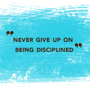 Never give up on being disciplined